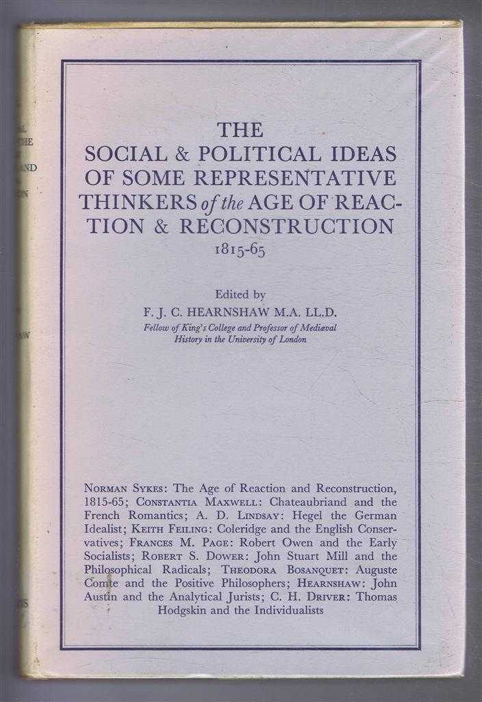 The Social & Political Ideas of Some Representative Thinkers of the Age of Reaction & Reconstruction 1815-65, Edited by F J C Hearnshaw. Norma Sykes; Constancia Maxwee; A D Lindsay; Keith Feiling; Francis M Page; Robert S Dower; Theodora Bosanquet; Hearnshaw; C H Driver
