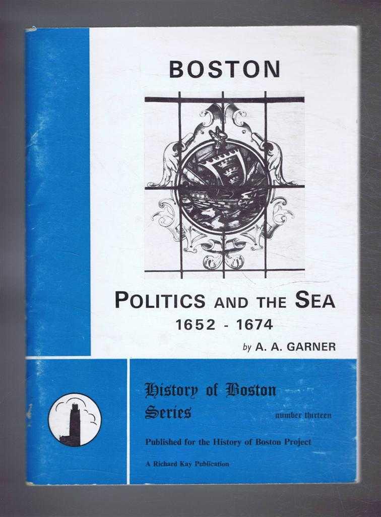 Boston Politics and the Sea 1652-1674, History of Boston Series, Number Thirteen, A A Garner