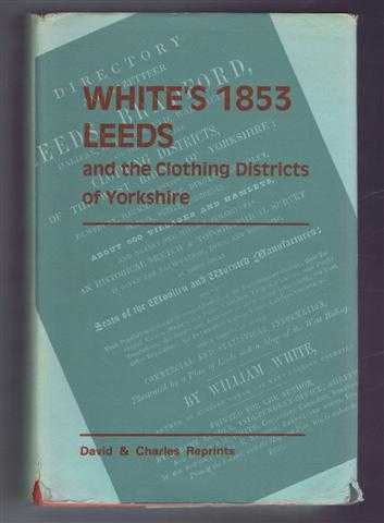 White's 1853 Leeds and the Clothing Districts of Yorkshire: A Reprint of the 1853 issue of the Directory and Gazetteer of Leeds, Bradford, Halifax, Huddersfield, Wakefield and the Whole of the Clothing Districts of Yorkshire., William White