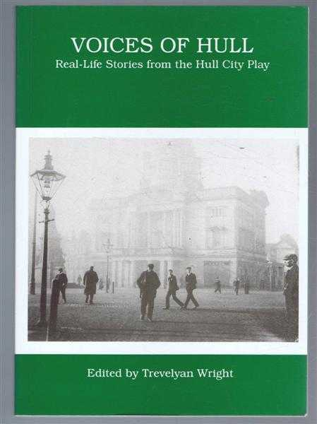 EDITED BY TREVELYAN WRIGHT - Voices of Hull, Real-Life Stories from the Hull City Play