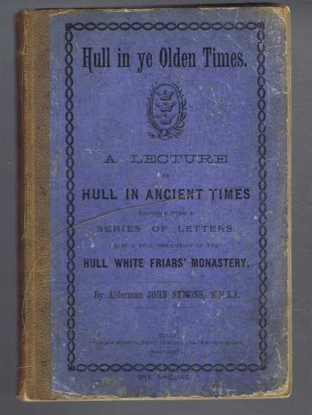 "Hull In Ye Olden Times. A Lecture of ""Hull in Ancient Times"" Together with a Series of Letters To the ""Eastern Morning News"" with Extracts from the Johnson Manuscripts, also a Full Description of the Hull White Friars' Monastery, Alderman John Symons"