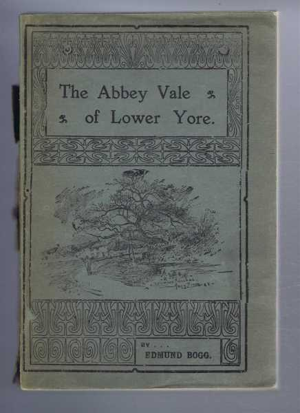 EDMUND BOGG - The Abbey Vale of Lower Yore (Includes the botany of Lower Yore-Vale from Masham to Boroughbridge by William Foggitt)