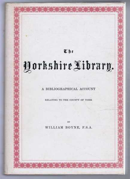 WILLIAM BOYNE - The Yorkshire Library. A Bibliographical Account of Books on Topography, Tracts of the Seventeenth Century, Biography, Status, Geology etc. Relating to the County of York