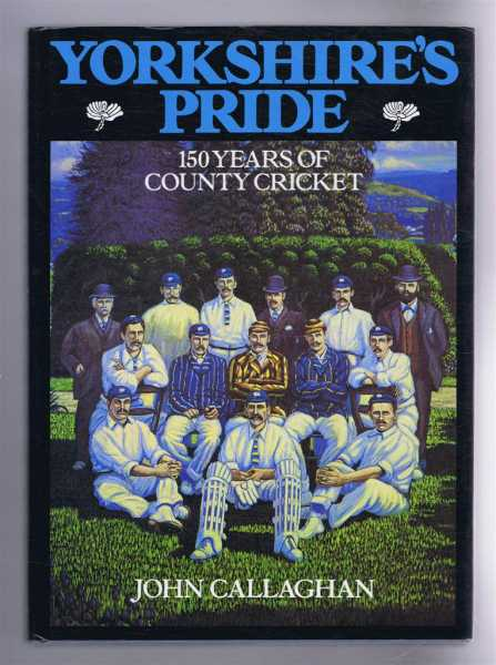 Yorkshire's Pride, 150 Years of County Cricket, John Callaghan