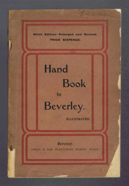 Image for Illustrated Hand Book to Beverley, Containing an Historical Sketch of the Borough, A Description of the Magnificent Minster, the Grand Church of Saint Mary, and all the Other Public Edifaces and Principal Objects