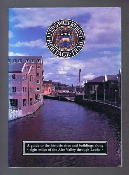 PETER BREARS - Leeds Waterfront Heritage Trail: a Guide to the Historic Sites and Buildings along eight miles of the Aire Valley through Leeds