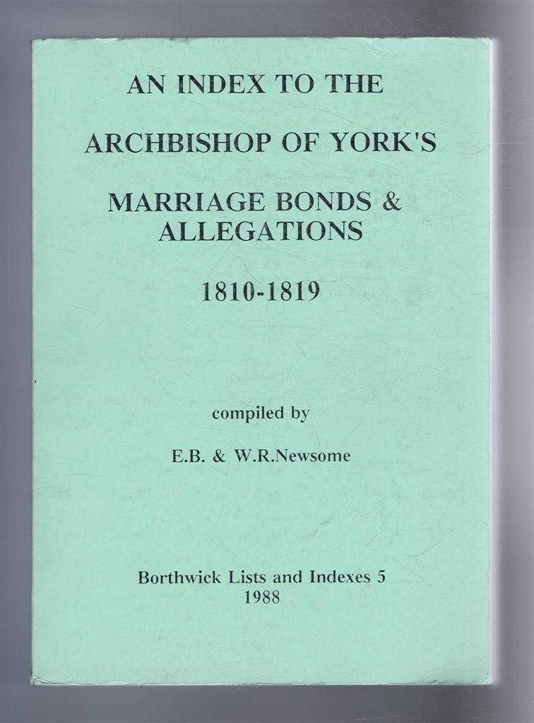 An Index to the Archbishop of York's Marriage Bonds & Allegations, 1810-1819. Borthwick Lists and Indexes 5, Compiled by E B & W R Newsome