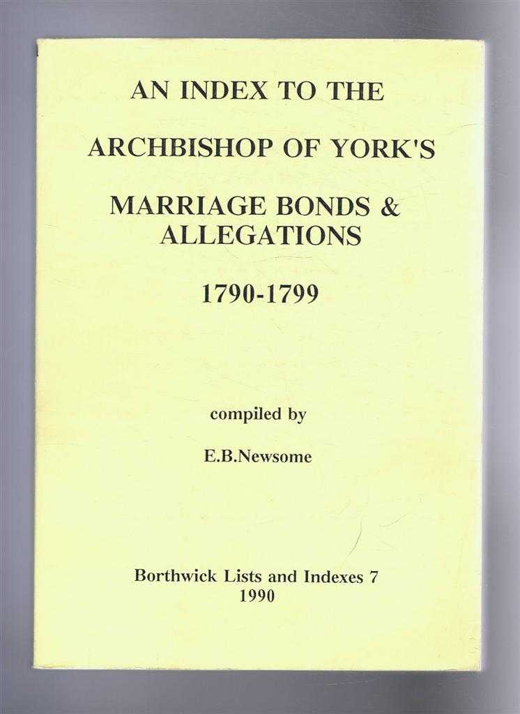 An Index to the Archbishop of York's Marriage Bonds & Allegations, 1790-1799. Borthwick Lists and Indexes 7, Compiled by E B Newsome