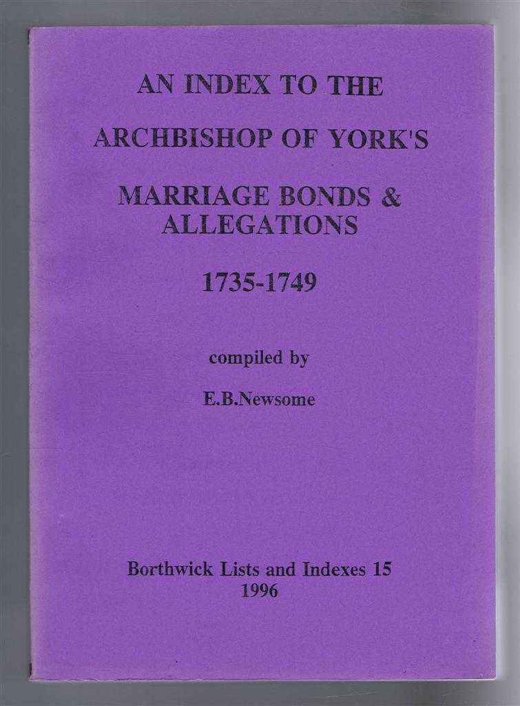 An Index to the Archbishop of York's Marriage Bonds & Allegations, 1735-1749. Borthwick Lists and Indexes 15, Compiled by E B Newsome