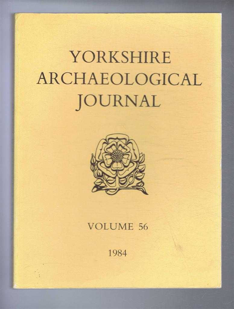 The Yorkshire Archaeological Journal, Volume 56, 1984, a Review of History and Archaeology in the County, published Under the Direction of the Council of the Yorkshire Archaeological Society, S Thomas; D D Gilbertson; S J Pierpoint; T C Welsh; A White; C Hayfield; N Vickers; M M Brown, D B Gallagher; P J P Goldberg; B Hutton; J T Rosenthal; W J Craig; D Postles; Jill L Low; R A McMillan; M Henig
