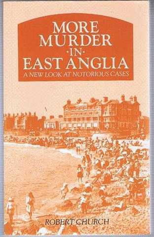 More Murder in East Anglia, a new look at Notorious Cases, Robert Church