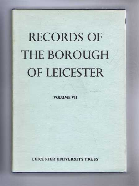 Records of the Borough of Leicester, Volume VII (7) Judicial and Allied Records 1689-1835, Edited by G A Chinnery, commentary by A N Newman