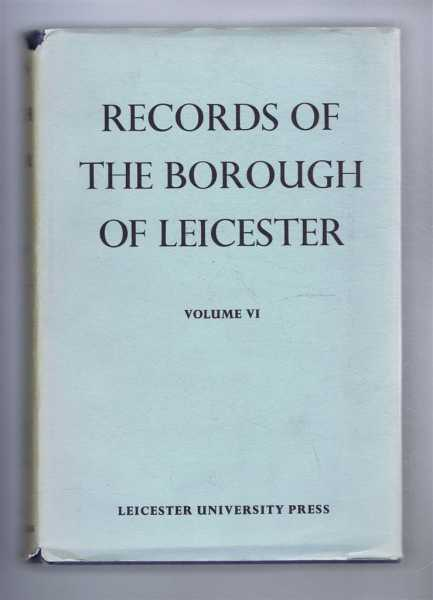 Records of the Borough of Leicester, Volume VI (6) The Chamberlains' Accounts 1688-1835, Edited by G A Chinnery, commentary by A N Newman