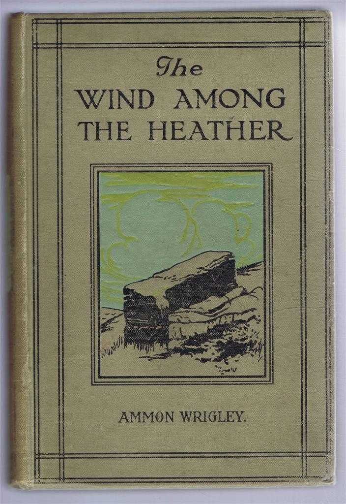 The Wind Among the Heather. A Book of the Old Dalesfolk, the Old Firesides, and the Old Inn Corners of Bygone Saddleworth, Ammon Wrigley