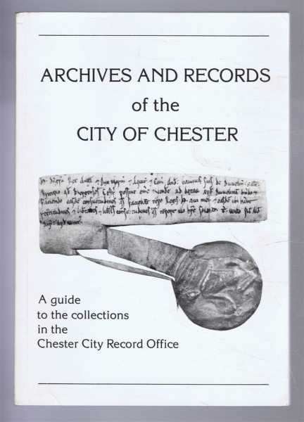 Archives and Records of the City of Chester: A guide to the collections in the Chester City Record Office, Edited by Annette M Kennett