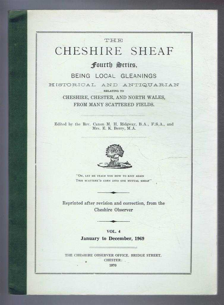 The Cheshire Sheaf Fourth Series, Vol. 4. January to December 1969: Being Local Gleanings Historical and Antiquarian relating to Cheshire, Chester and North Wales from many Scattered Fields, edited by Rev. Canon M H Ridgway and Mrs E K Berry
