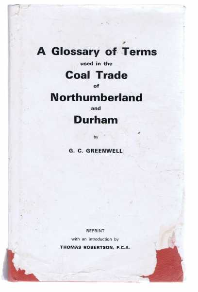A Glossary of Terms Used in the Coal Trade of Northumberland and Durham, G C Greenwell, introduction by Thomas Robertson