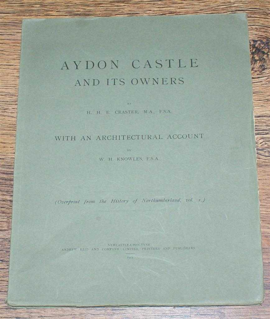 H H E CRASTER, W H KNOWLES - Aydon Castle And Its Owners, With an Architectural Account