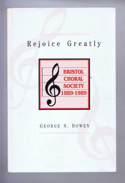 REJOICE GREATLY: Bristol Choral Society 1889-1989, Bowen, George S.
