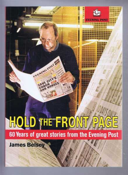 HOLD THE FRONT PAGE 60 Years of Great Stories from the Evening Post, Belsey, James