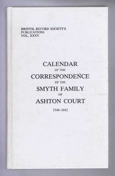 Bristol Record Society's Publications Vol. XXXV: CALENDAR OF THE CORRESPONDENCE OF THE SMYTH FAMILY OF ASHTON COURT 1548-1642, Bettey, J.H. (ed)