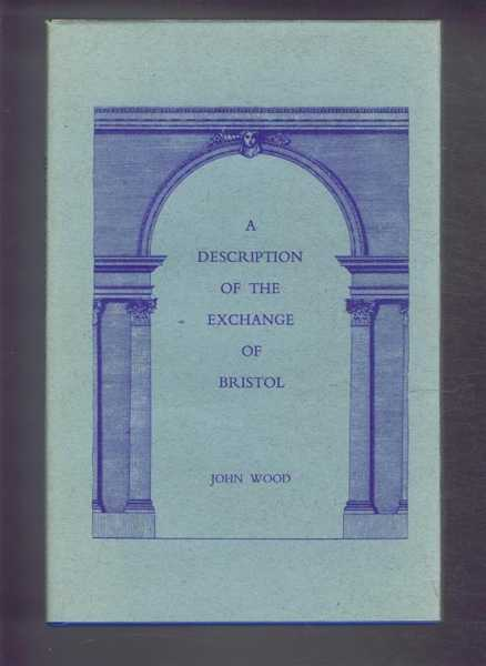 Image for A DESCRIPTION OF THE EXCHANGE OF BRISTOL: Wherein the Ceremony of Laying the first stone of that Structure; Together with That of opening the Building for Publick Use, Is particularly Recited