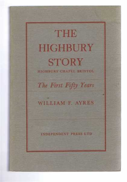 THE HIGHBURY STORY - Highbury Chapel Bristol: The First Fifty Years, Ayres, William F.