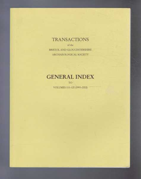 Transactions of the Bristol and Gloucestershire Archaeological Society: General Index to Vols. 111-120 (1993-2002), Compiled by Susan Vaughan
