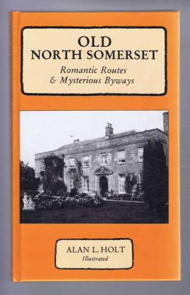 Old North Somerset: Romantic Routes & Mysterious Byways, Alan L Holt
