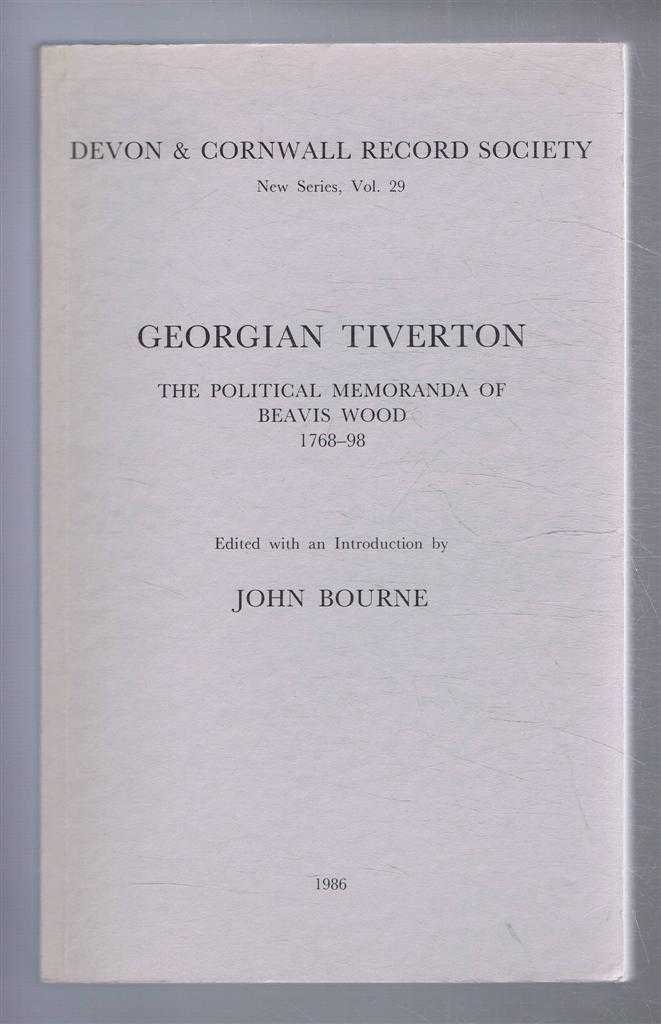 Devon & Cornwall Record Society New Series, Vol. 29 GEORGIAN TIVERTON, The Political Memoranda of Beavis Wood 1768-98, Bourne, John (ed)