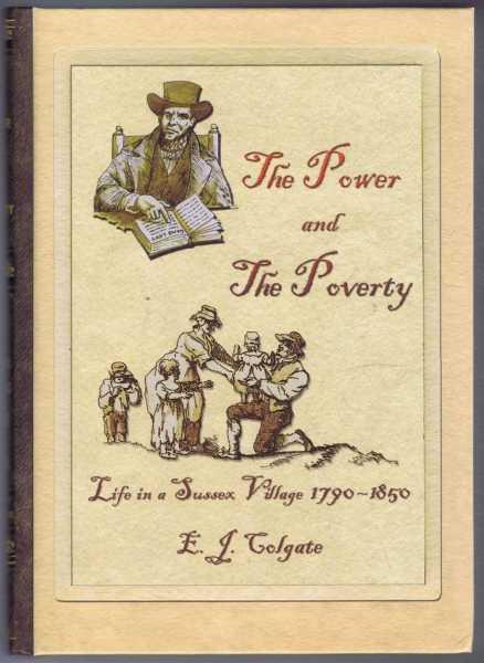 THE POWER AND THE POVERTY Life in a Sussex Village 1790 - 1850, Colgate, E.J