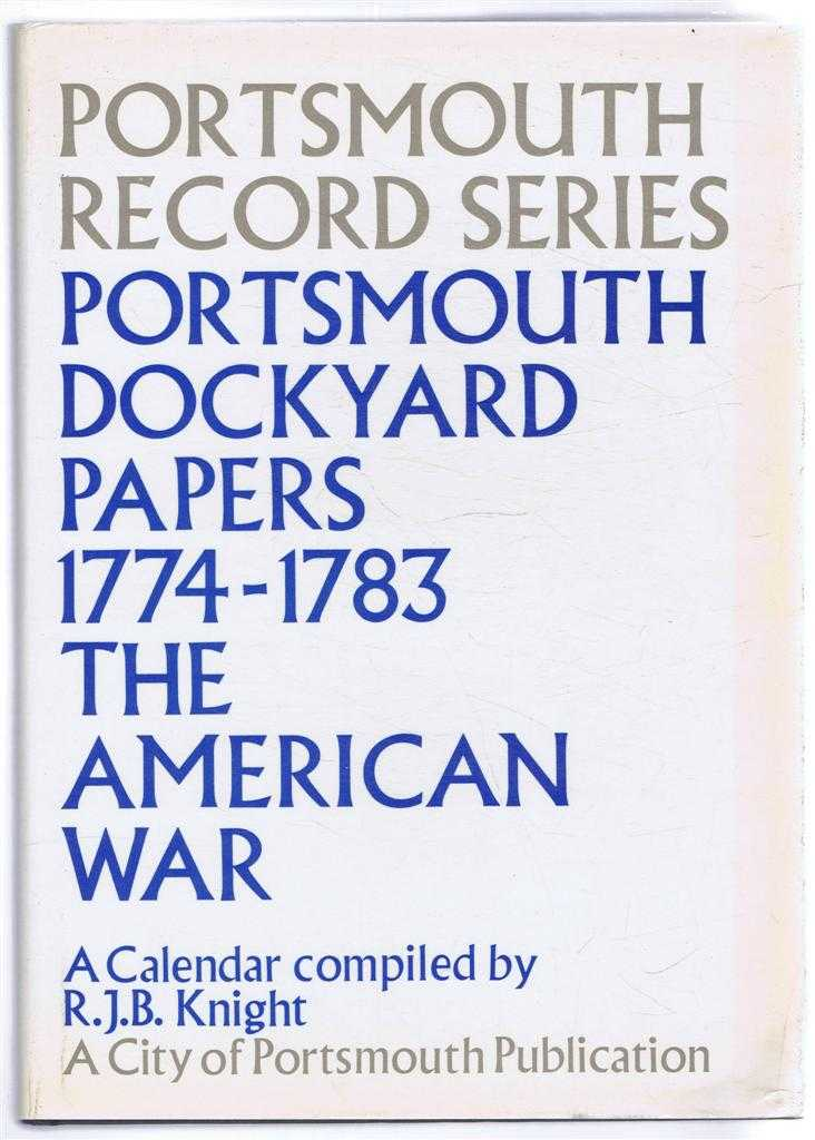 Portsmouth Record Series No. 6. Portsmouth Dockyard Papers 1774-1783. The American War. A Calendar, Compiled by R J B Knight