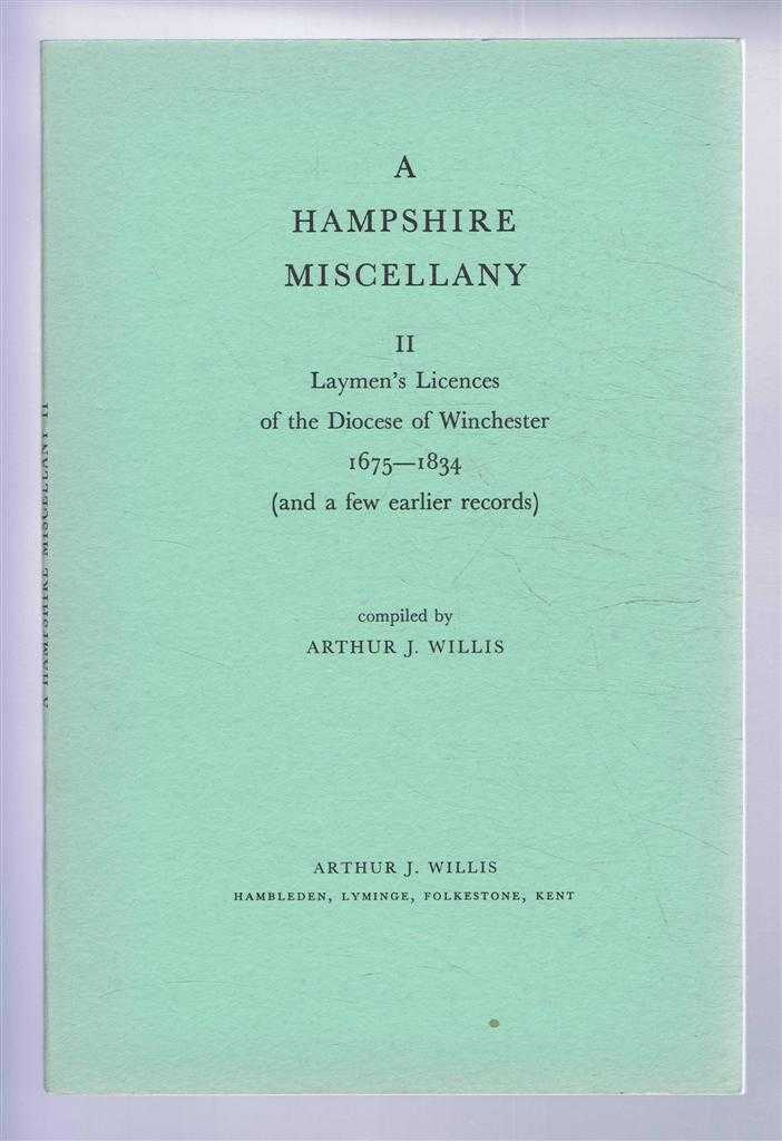 A Hampshire Miscellany II - Laymen's Licences of the Diocese of Winchester 1675-1834 (and a few earlier records), Compiled by Arthur J Willis