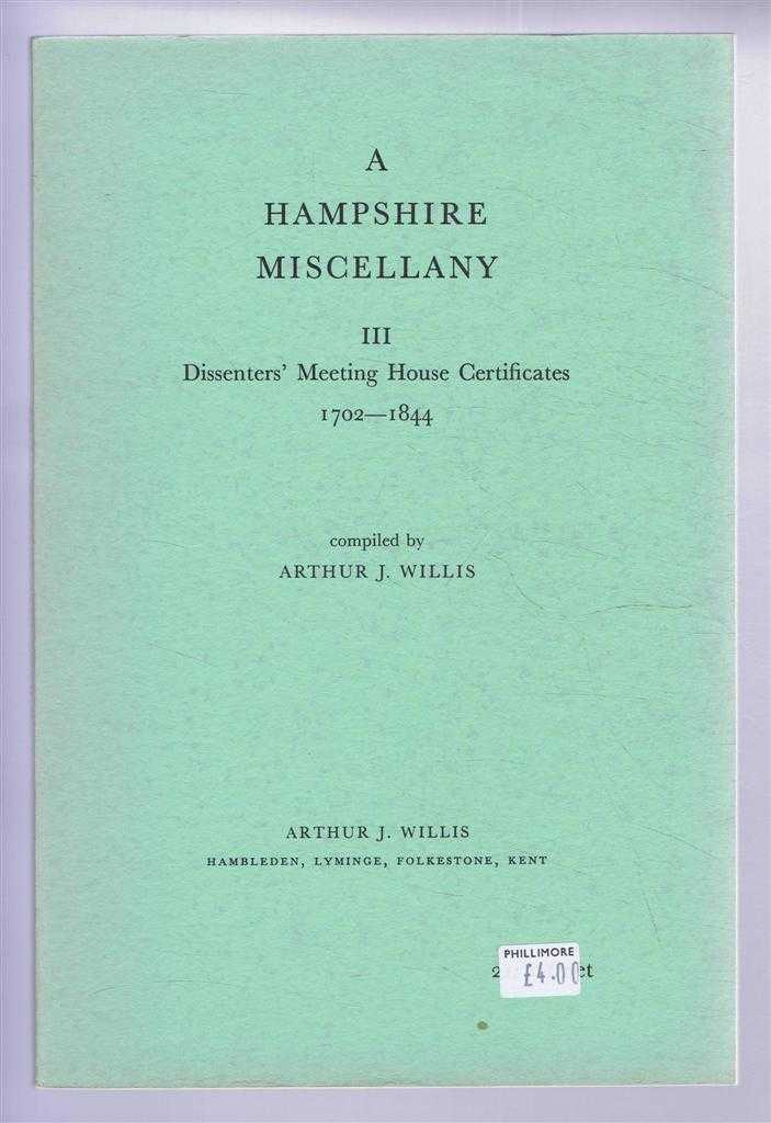 A Hampshire Miscellany III - Dissenters' Meeting House Certificates in the Diocese of Winchester 1702-1844, Compiled by Arthur J Willis