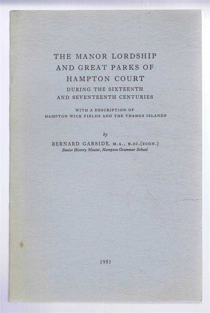 The Manor Lordship and Great Parks of Hampton Court During the Sixteenth and Seventeenth Centuries with a Description of the Hampton Wick Fields and the Thames Islands, Bernard Garside