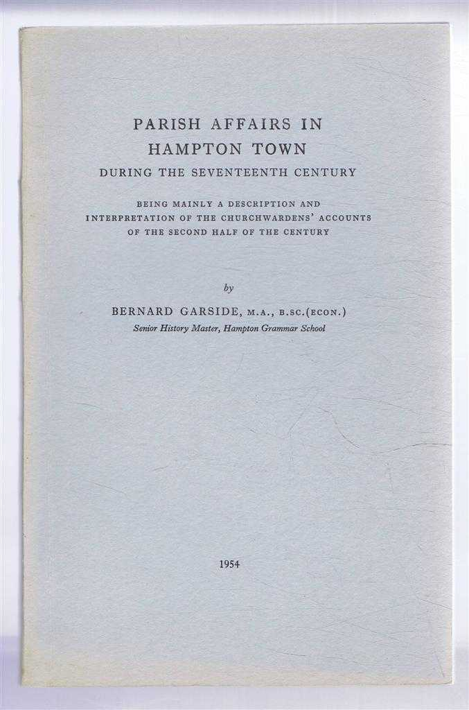 Parish Affairs in Hampton Town During the Seventeenth Century, Being Mainly a Description and Interpretation of the Churchwardens' Accounts of the Second Half of the Century, Bernard Garside