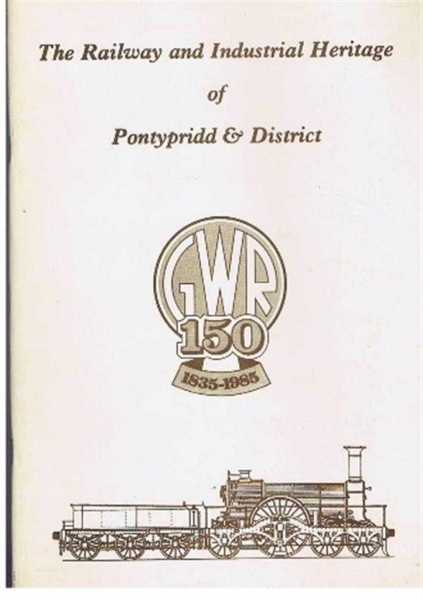 The Railway and Industrial Heritage of Pontypridd and District, GWR 150 1835-1985, Foreword Allan F Watts. Stuart Owen-Jones; Anthony Mor-O'Brien; Eric Mountford; Adrian Burton; Richard Keen; Graham Mellor; Lettice Thomas; Don Powell
