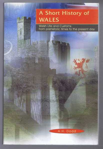 A Short History of Wales, Welsh Life and Customs from prehistoric times to the present day, A H Dodd