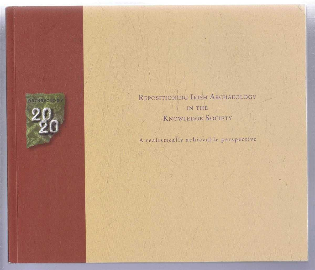 Archaeology 2020 Repositioning Irish Archaeology in the Knowledge Society, A realistically achievable perspective, edited by Roberta Reeners