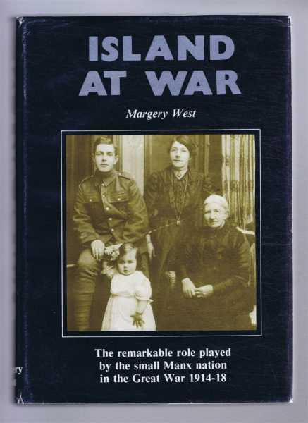 Island at War: The remarkable role played by the small Manx nation in the Great War 1914-18, Margery West