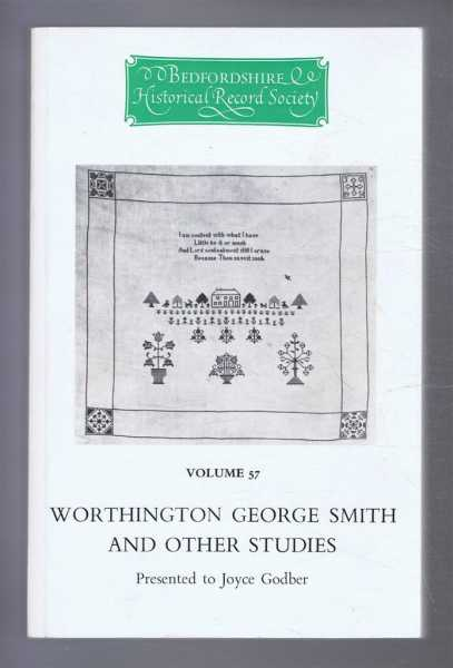 The Publications of the Bedfordshire Historical Record Society: Volume 57: WORTHINGTON GEORGE SMITH AND OTHER STUDIES: Presented to Joyce Godber, Godber, Joyce