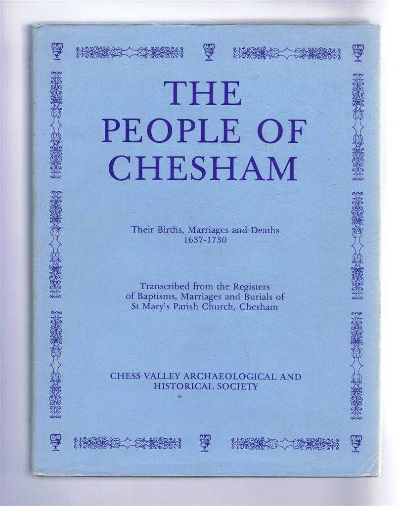 The People of Chesham (Buckinghamshire) : Their Births, Marriages and Deaths 1637-1730. Transcribed from the Registers of Baptisms, Marriages and Burials of St Mary's Parish Church, Chesham, Chess Valley Archaeological and Historical Society Records Group ; Foreword by Arnold Baines; Introduction by Anna M. Thomas ; Preface by Clive Birch.
