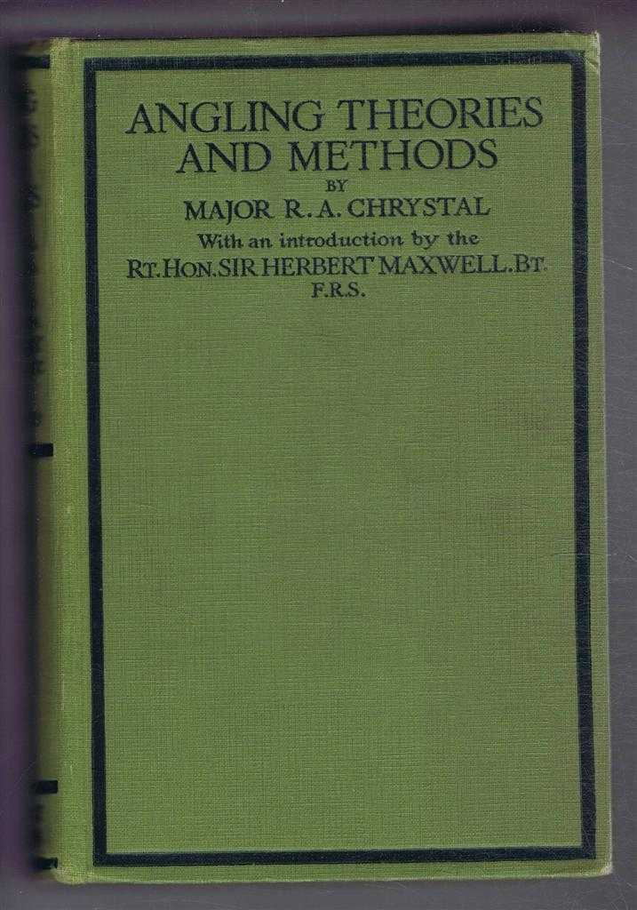 Angling Theories and Methods, Major R A Chrystal (C Trout), introduction by Sir Herbert Maxwell