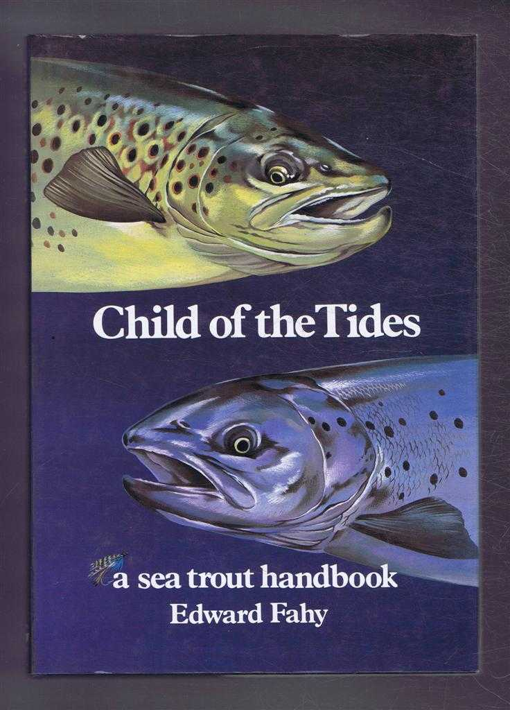 Child of the Tides. A Sea Trout Handbook, Edward Fahy