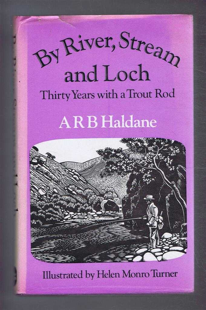 By River, Stream and Loch. Thirty Years with a Trout Rod, A R B Haldane