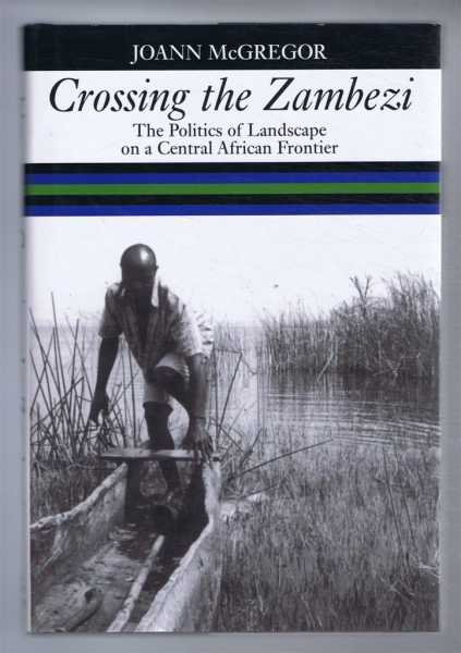 Image for CROSSING THE ZAMBEZI The Politics of Landscape on a Central African Frontier