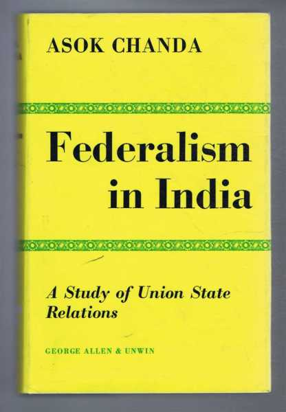 FEDERALISM IN INDIA, a Study of Union State Relations, Chanda, Asok