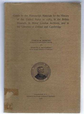 Guide to the Manuscript Materials for the History of the United States to 1783, in the British Museum, in Minor London Archives, and in the Libraries of Oxford and Cambridge, Charles M Andrews; Frances G Davenport