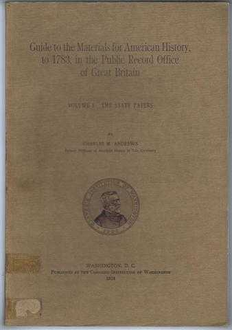 Guide to the Materials for American History to 1783 in the Public Record Office of Great Britain. Volume I The State Papers, Charles M Andrews