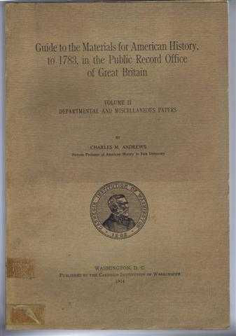 Guide to the Materials for American History, to 1783, in the Public Record Office of Great Britain, Volume II, Departmental and Miscellaneous Papers, Charles M Andrews